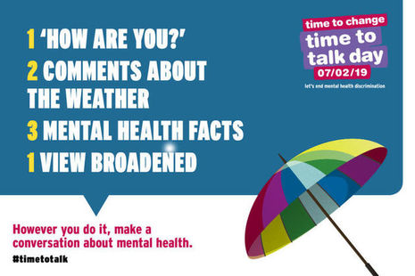 "Graphic: Time to Change logo; Time to Talk Day logo; 07/02/19 in box; text: 1 ""How are you?""; 2 Comments about the weather; 3 Mental health facts; 1 View broadened. Coloured umbrella. Words: However you do it, make a conversation about mental health."