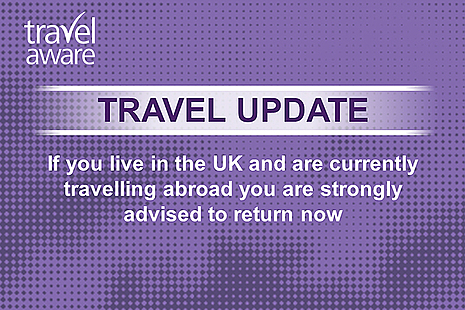 Travel update: if you live in the UK and are currently travelling abroad you are strongly advised to return now.