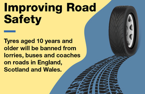 Image of a rolling tyre with the text: Improving Road Safety - tyres aged 10 years and older will be banned from lorries, buses and coaches on roads in England, Scotland and Wales.
