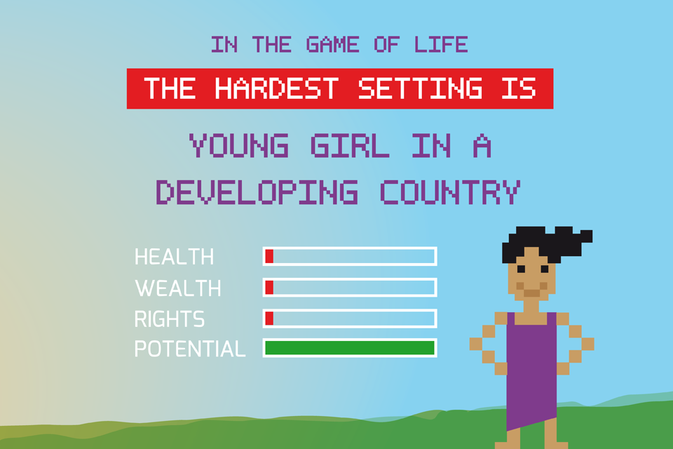 The hardest setting in the game of life? Young girl in a developing country: your health, wealth and rights are rock-bottom. But your potential is sky-high!