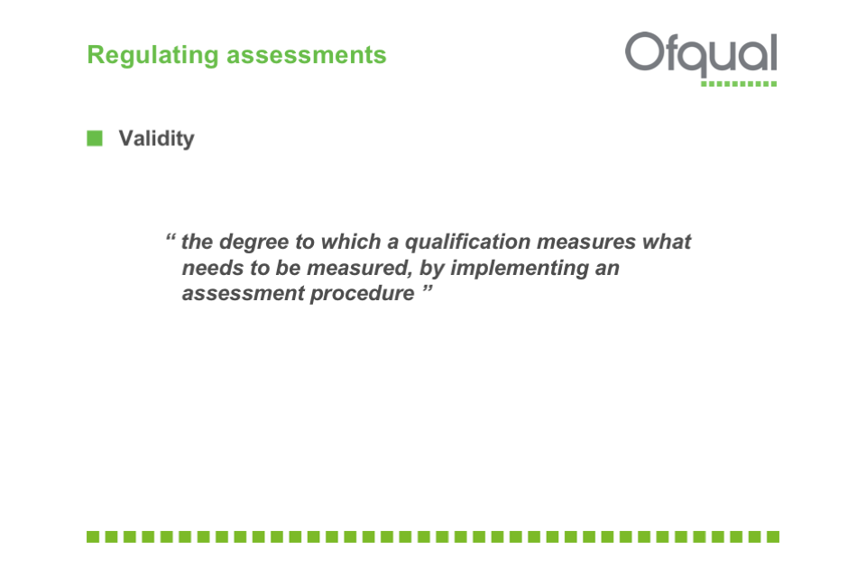"Regulating assessments. Validity: ""the degree to which a qualification measures what needs to be measured, by implementing an assessment procedure."""