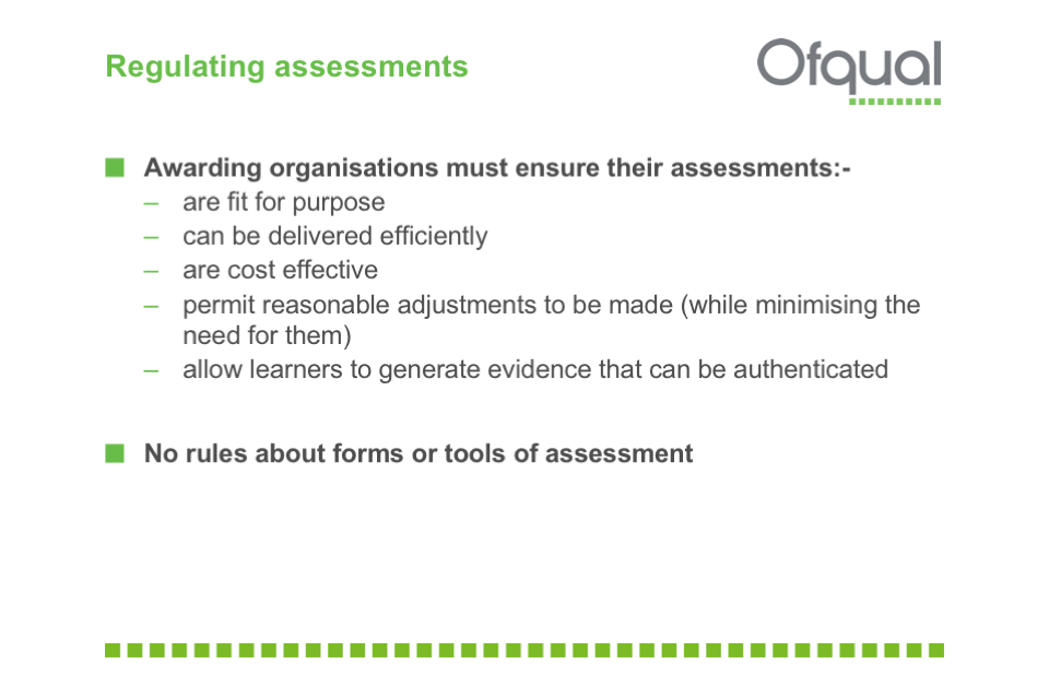 Awarding organisations must ensure their assessments: are fit for purpose, can be delivered efficiently, are cost effective, permit reasonable adjustments  and allow learners to generate authenticatable evidence.