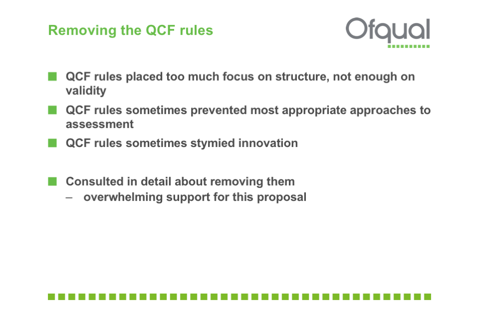QCF rules: placed too much focus on structure, not enough on validity; sometimes prevented most appropriate approaches to assessment; sometimes stymied innovation. Consulted in detail about removing them - overwhelming support for this proposal.
