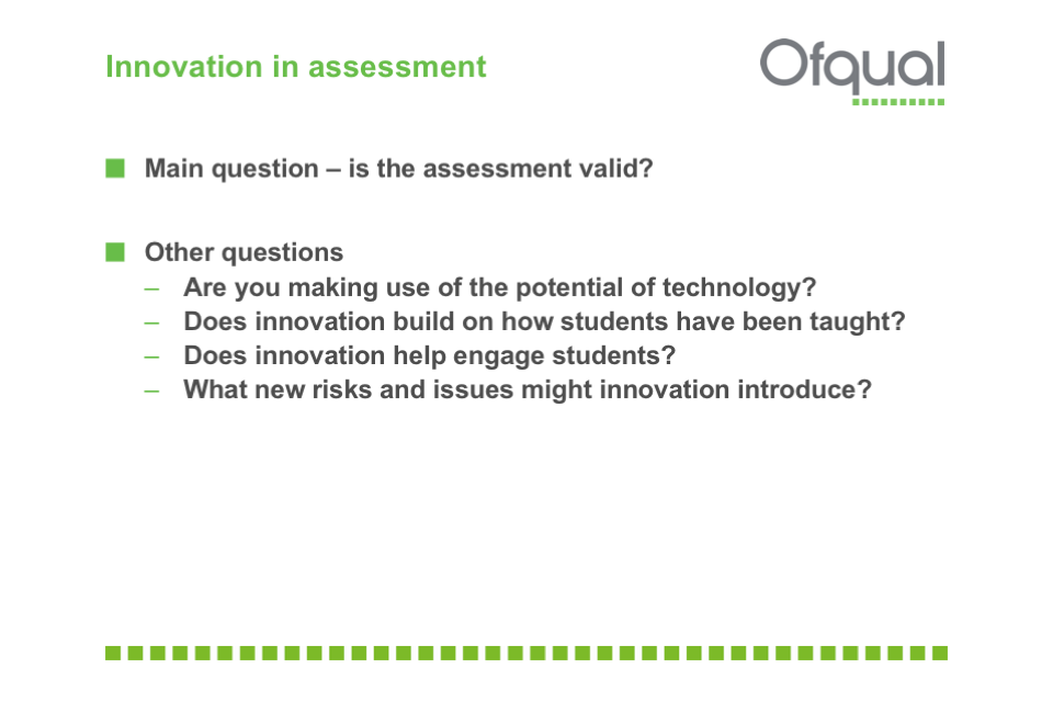 Is the assessment valid? Are you making use of the potential of technology? Does innovation build on how students have been taught? Does innovation help engage students? What new risks and issues might innovation introduce?