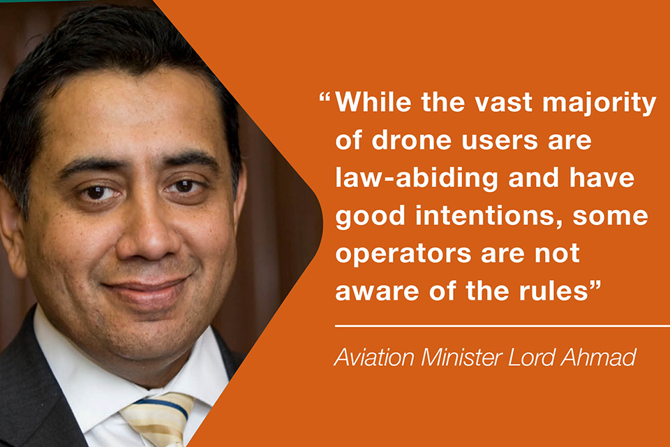 "'While the vast majority of drone users are law-abiding and have good intentions, some operators are not aware of the rules.""  Aviation Minister Lord Ahmad"