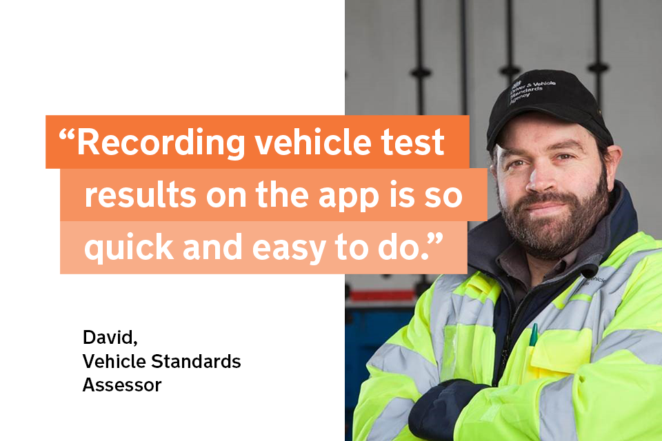 """""""Recording vehicle test results on the app is so quick and easy to do"""" - David, a vehicle standards assessor"""