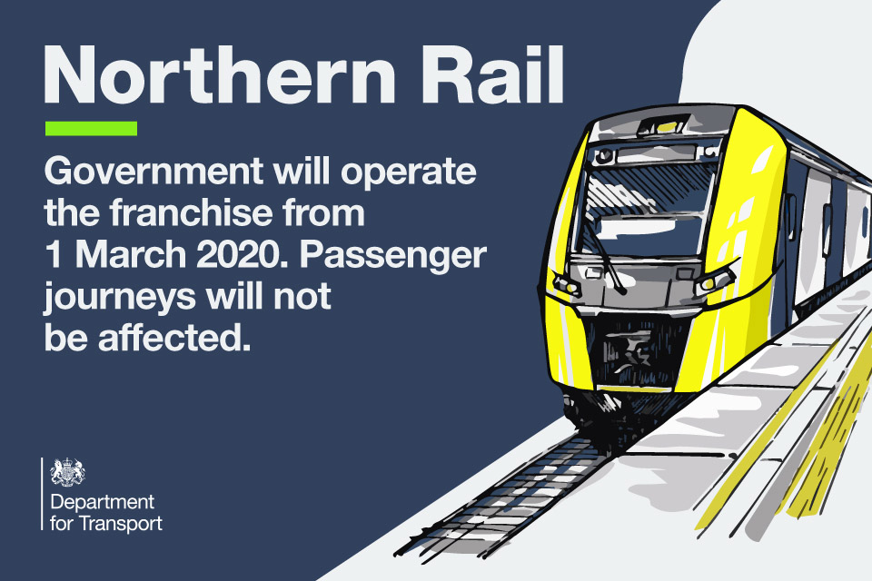 Government will operate the Northern Rail franchise from 1 March 2020. Passenger journeys will not be affected.