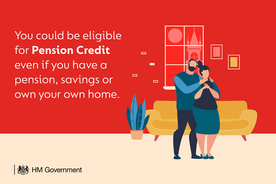 You could be eligible for Pension Credit even if you have a pension, savings or your own home.