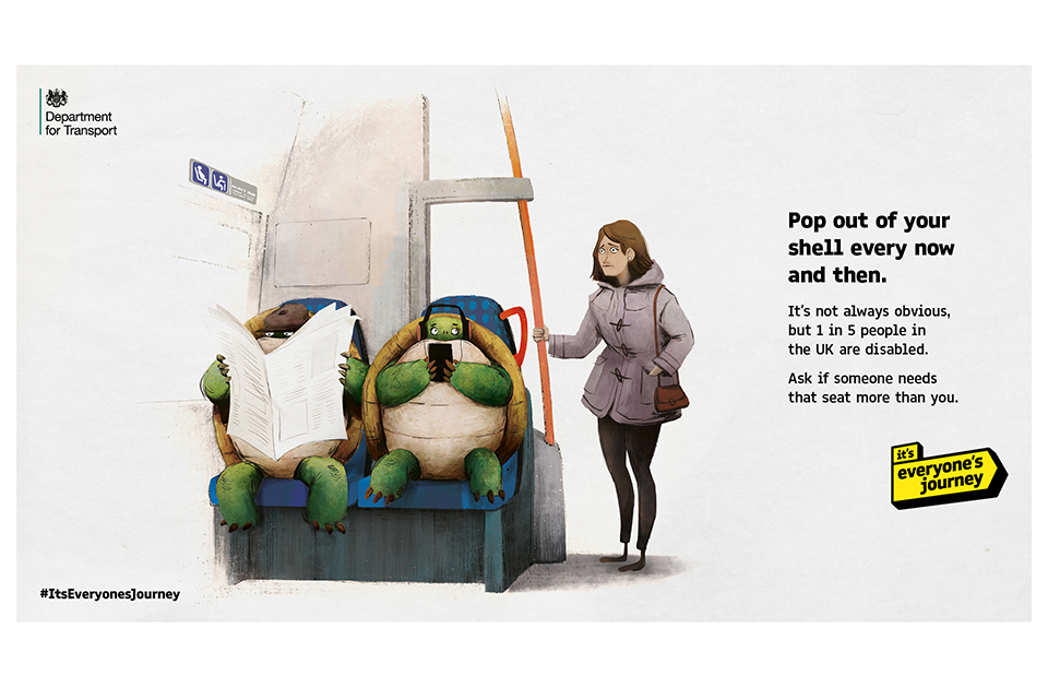 An image from the 'it's everyone's journey' campaign featuring 2 tortoise. The caption reads: 'Pop out of your shell every now and then. It's not always obvious but 1 in 5 people in the UK are disabled. Ask if someone needs that seat more than you.'