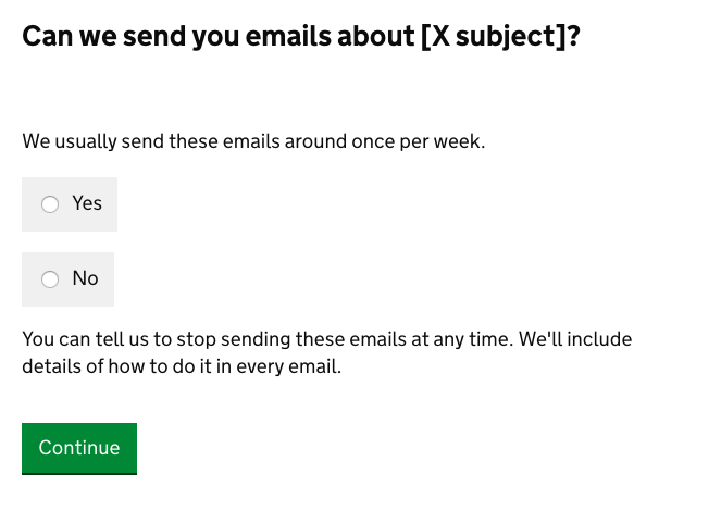 A sample question might be 'Can we send you emails about [x subject]?'. With a note saying 'We usually send these emails around once per week'. And radio buttons that let the user respond 'yes' or 'no'. Then another note saying 'You can ask us to stop sending these emails at any time'. And that 'We'll include details of how to do it in every email'.